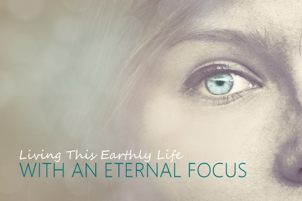 Living This Earthly Life with an Eternal Focus (5 Sermon Series)