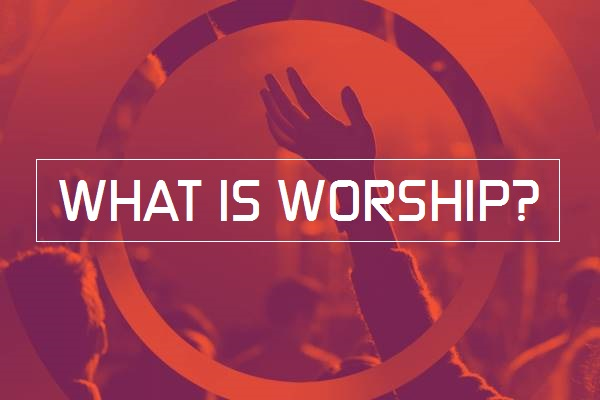 What is Worship? (3 Sermon Series)