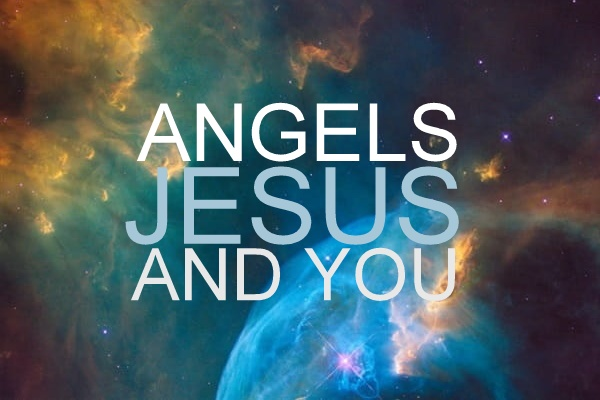 Angels, Jesus, and You